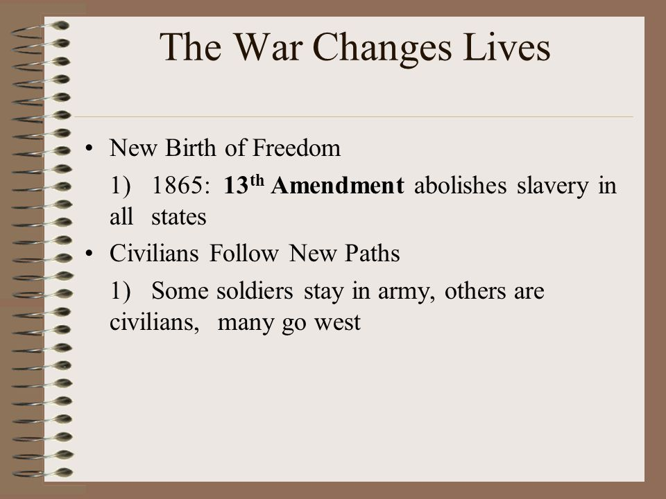 The War Changes Lives New Birth of Freedom 1)1865: 13 th Amendment abolishes slavery in all states Civilians Follow New Paths 1)Some soldiers stay in