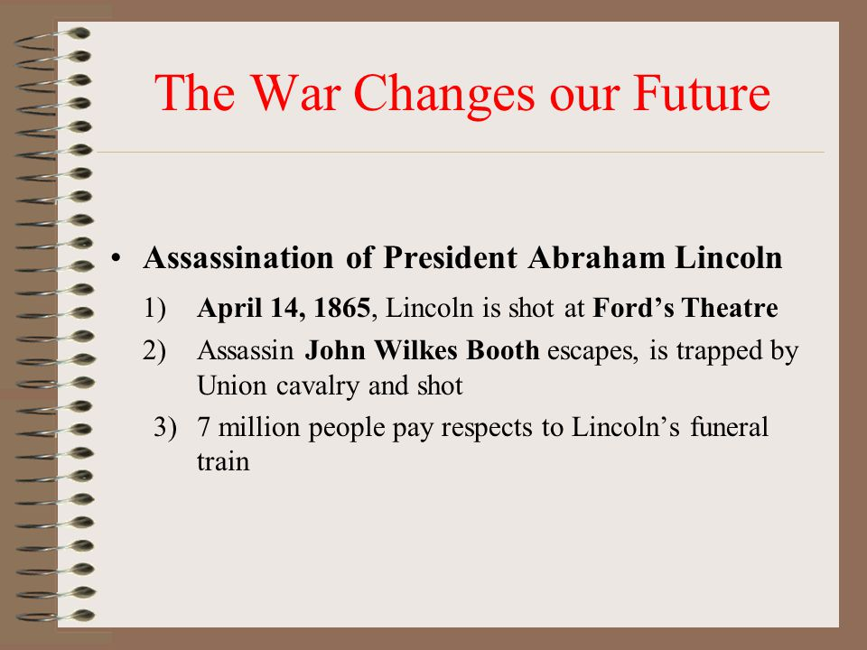 The War Changes our Future Assassination of President Abraham Lincoln 1)April 14, 1865, Lincoln is shot at Ford's Theatre 2)Assassin John Wilkes Booth