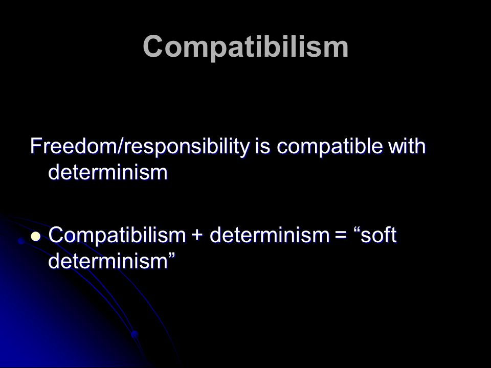 Compatibilism Freedom/responsibility is compatible with determinism Compatibilism + determinism = soft determinism Compatibilism + determinism = soft determinism