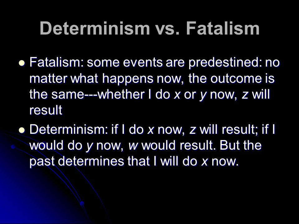 Determinism vs. Fatalism Fatalism: some events are predestined: no matter what happens now, the outcome is the same---whether I do x or y now, z will