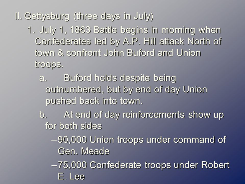 II.Gettysburg (three days in July) 1.July 1, 1863 Battle begins in morning when Confederates led by A.P.