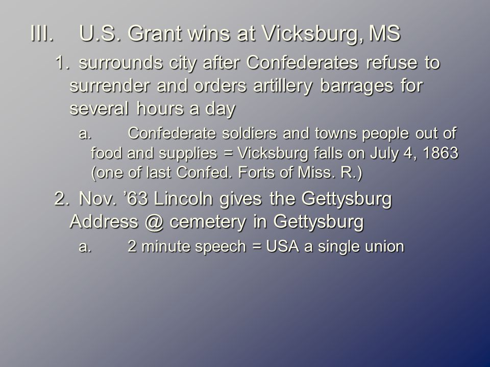 III.U.S. Grant wins at Vicksburg, MS 1.surrounds city after Confederates refuse to surrender and orders artillery barrages for several hours a day a.C
