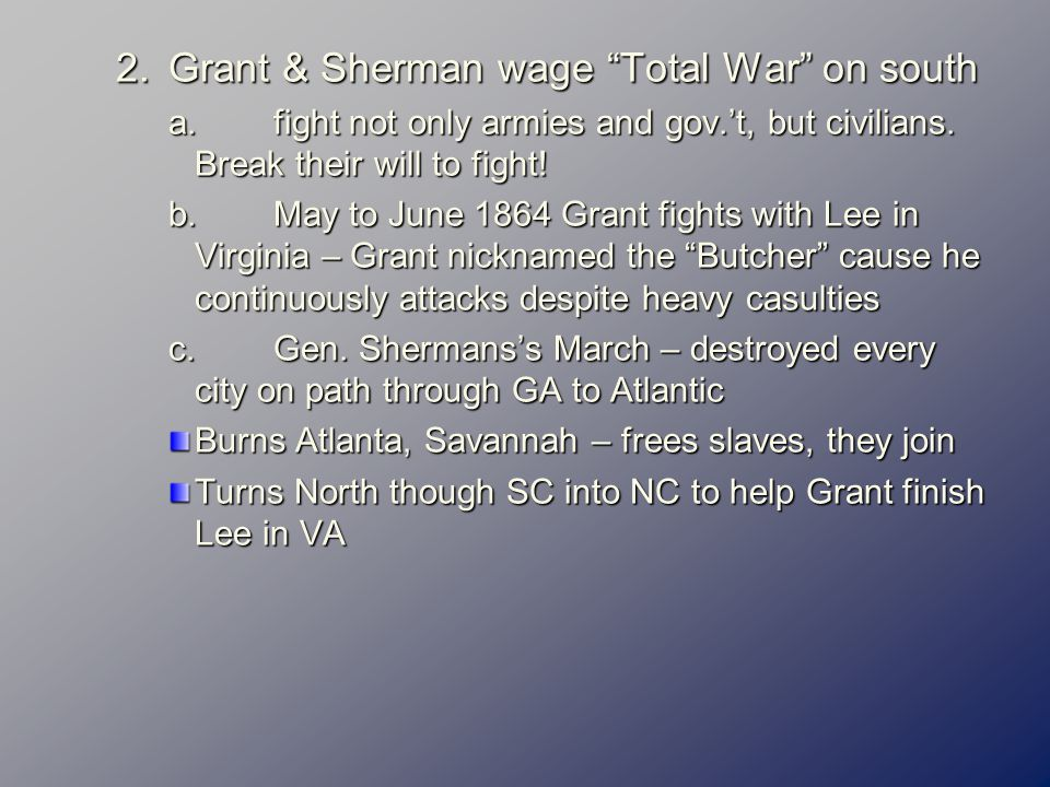 2.Grant & Sherman wage Total War on south a.fight not only armies and gov.'t, but civilians.