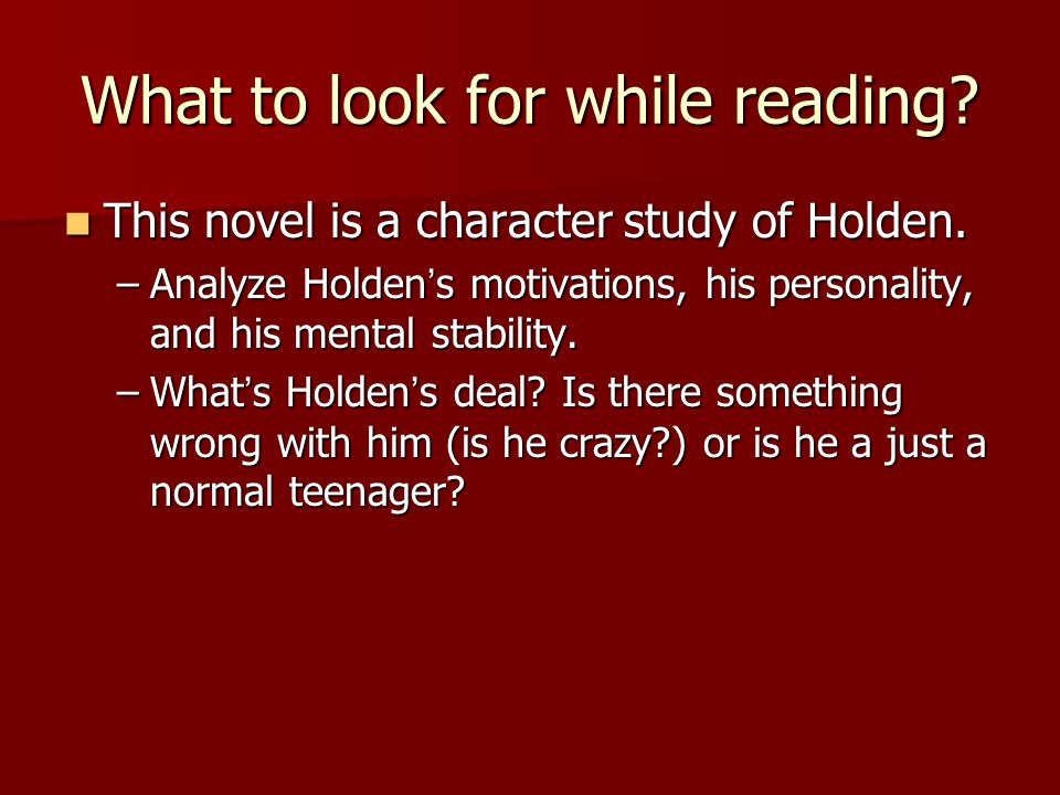 What to look for while reading. This novel is a character study of Holden.