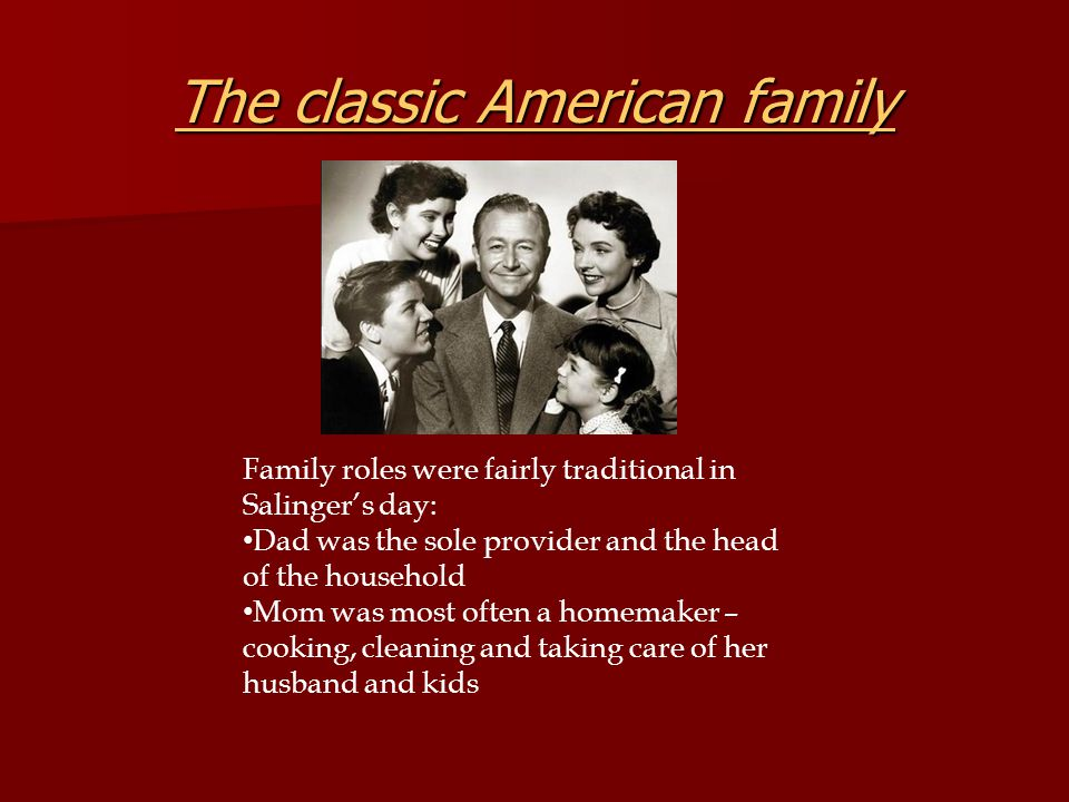 The classic American family The classic American family Family roles were fairly traditional in Salinger's day: Dad was the sole provider and the head of the household Mom was most often a homemaker – cooking, cleaning and taking care of her husband and kids