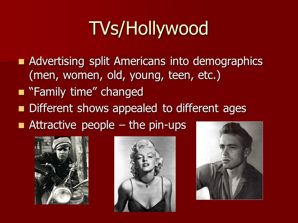 TVs/Hollywood Advertising split Americans into demographics (men, women, old, young, teen, etc.) Advertising split Americans into demographics (men, women, old, young, teen, etc.) Family time changed Family time changed Different shows appealed to different ages Different shows appealed to different ages Attractive people – the pin-ups Attractive people – the pin-ups