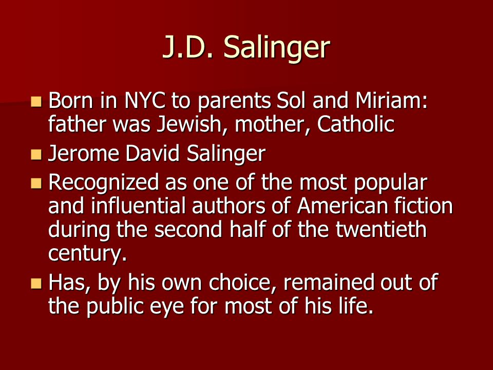 J.D. Salinger Born in NYC to parents Sol and Miriam: father was Jewish, mother, Catholic Born in NYC to parents Sol and Miriam: father was Jewish, mot