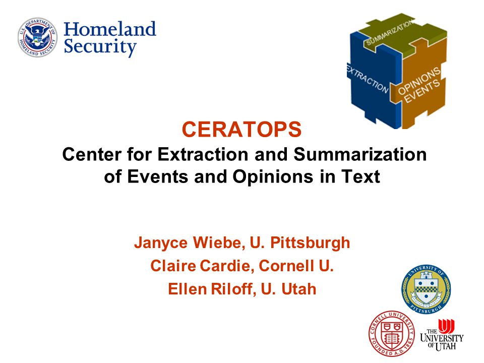 1 CERATOPS Center for Extraction and Summarization of Events and Opinions in Text Janyce Wiebe, U. Pittsburgh Claire Cardie, Cornell U. Ellen Riloff,