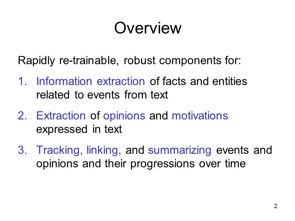 2 Overview Rapidly re-trainable, robust components for: 1.Information extraction of facts and entities related to events from text 2.Extraction of opi