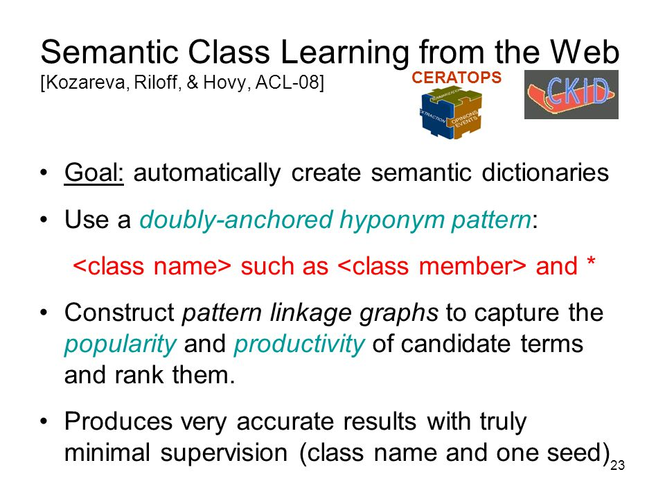 23 Semantic Class Learning from the Web [Kozareva, Riloff, & Hovy, ACL-08] Goal: automatically create semantic dictionaries Use a doubly-anchored hypo