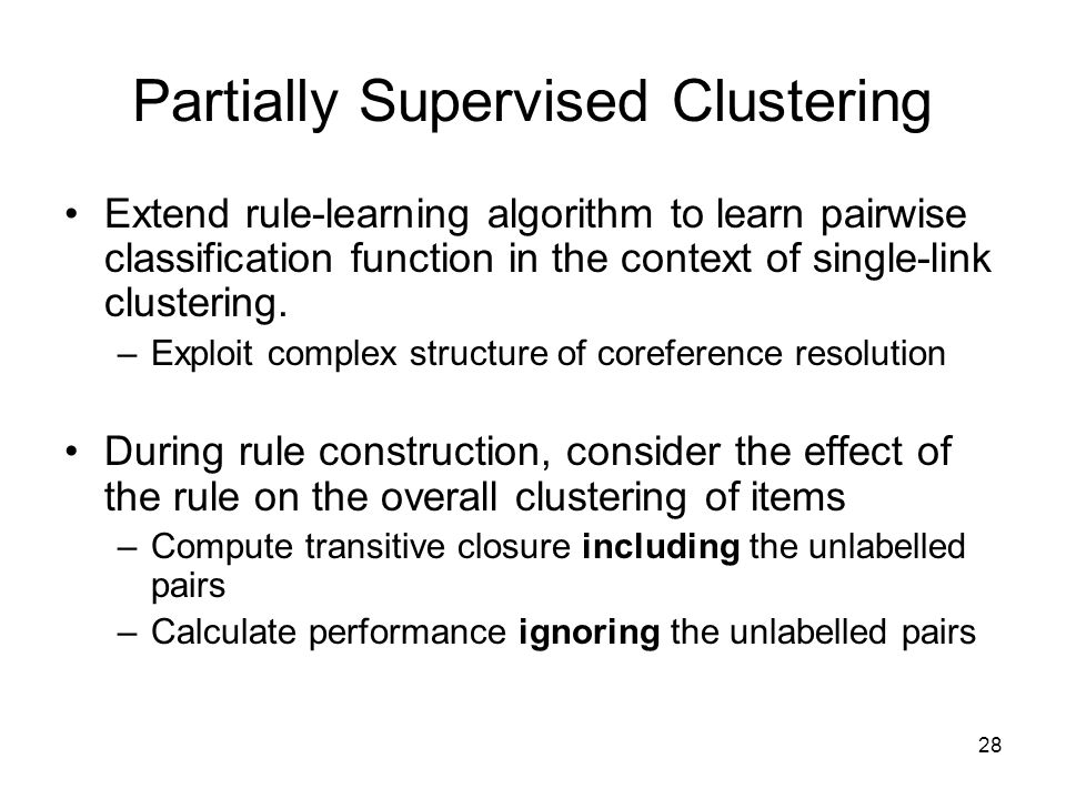 28 Partially Supervised Clustering Extend rule-learning algorithm to learn pairwise classification function in the context of single-link clustering.