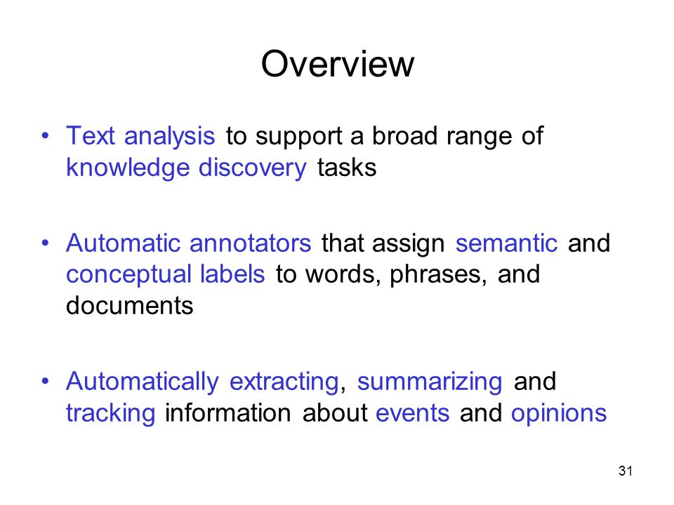 31 Overview Text analysis to support a broad range of knowledge discovery tasks Automatic annotators that assign semantic and conceptual labels to wor