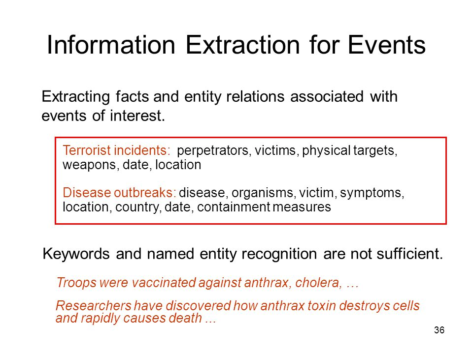 36 Information Extraction for Events Extracting facts and entity relations associated with events of interest. Terrorist incidents: perpetrators, vict