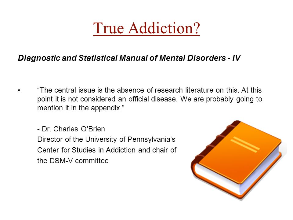 "True Addiction? Diagnostic and Statistical Manual of Mental Disorders - IV ""The central issue is the absence of research literature on this. At this p"