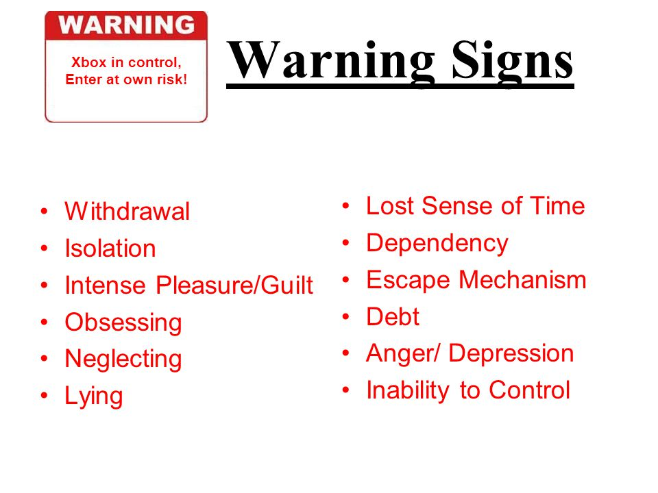 Warning Signs Withdrawal Isolation Intense Pleasure/Guilt Obsessing Neglecting Lying Lost Sense of Time Dependency Escape Mechanism Debt Anger/ Depression Inability to Control Xbox in control, Enter at own risk!
