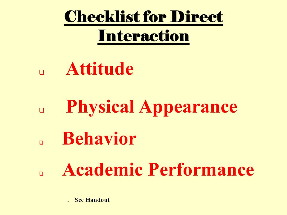 Checklist for Direct Interaction  Attitude  Physical Appearance  Behavior  Academic Performance  See Handout