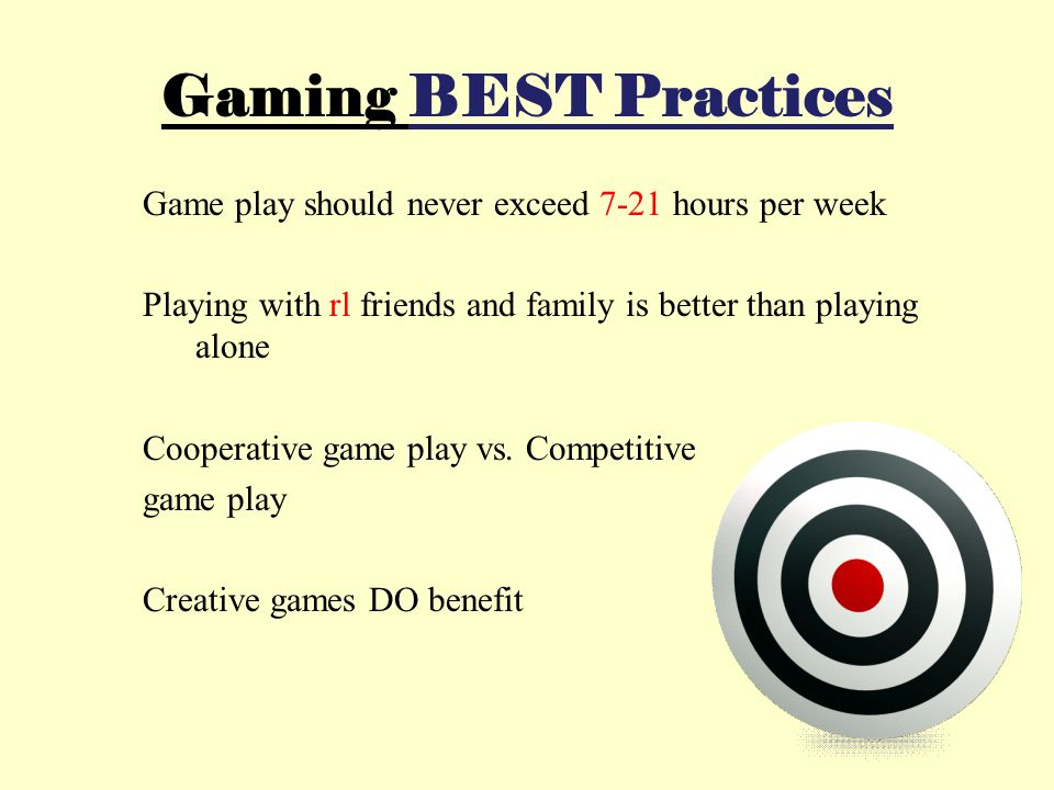 Gaming BEST Practices Game play should never exceed 7-21 hours per week Playing with rl friends and family is better than playing alone Cooperative ga