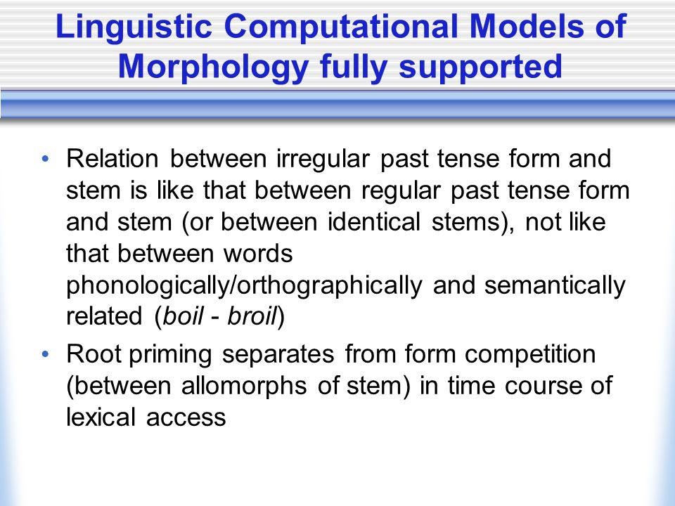 Linguistic Computational Models of Morphology fully supported Relation between irregular past tense form and stem is like that between regular past tense form and stem (or between identical stems), not like that between words phonologically/orthographically and semantically related (boil - broil) Root priming separates from form competition (between allomorphs of stem) in time course of lexical access