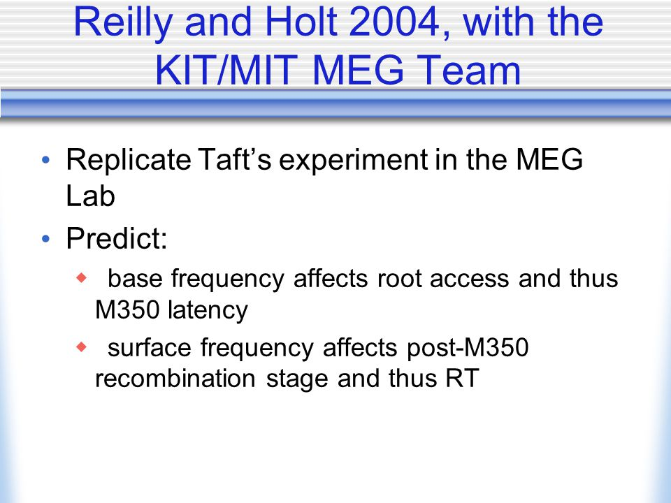 Reilly and Holt 2004, with the KIT/MIT MEG Team Replicate Taft's experiment in the MEG Lab Predict:  base frequency affects root access and thus M350 latency  surface frequency affects post-M350 recombination stage and thus RT