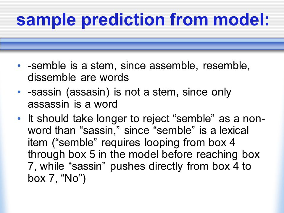 sample prediction from model: -semble is a stem, since assemble, resemble, dissemble are words -sassin (assasin) is not a stem, since only assassin is a word It should take longer to reject semble as a non- word than sassin, since semble is a lexical item ( semble requires looping from box 4 through box 5 in the model before reaching box 7, while sassin pushes directly from box 4 to box 7, No )