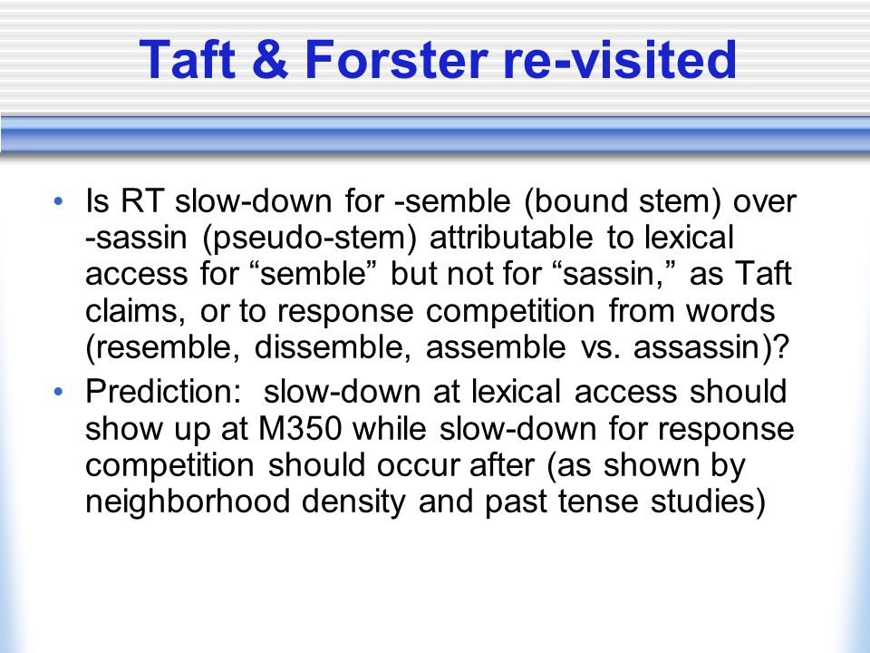 Taft & Forster re-visited Is RT slow-down for -semble (bound stem) over -sassin (pseudo-stem) attributable to lexical access for semble but not for sassin, as Taft claims, or to response competition from words (resemble, dissemble, assemble vs.