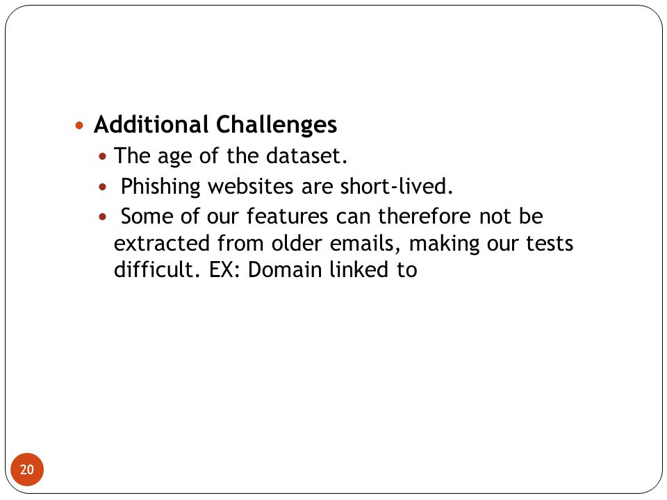 20 Additional Challenges The age of the dataset. Phishing websites are short-lived.