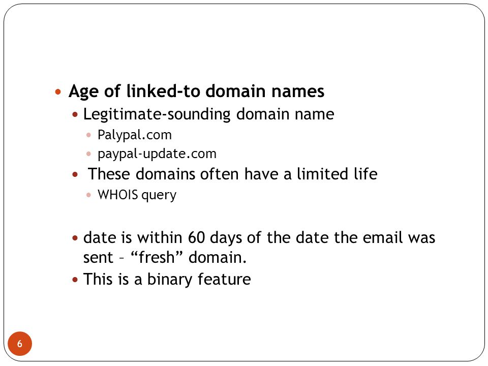 6 Age of linked-to domain names Legitimate-sounding domain name Palypal.com paypal-update.com These domains often have a limited life WHOIS query date is within 60 days of the date the email was sent – fresh domain.