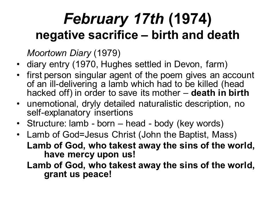 February 17th (1974) negative sacrifice – birth and death Moortown Diary (1979) diary entry (1970, Hughes settled in Devon, farm) first person singula
