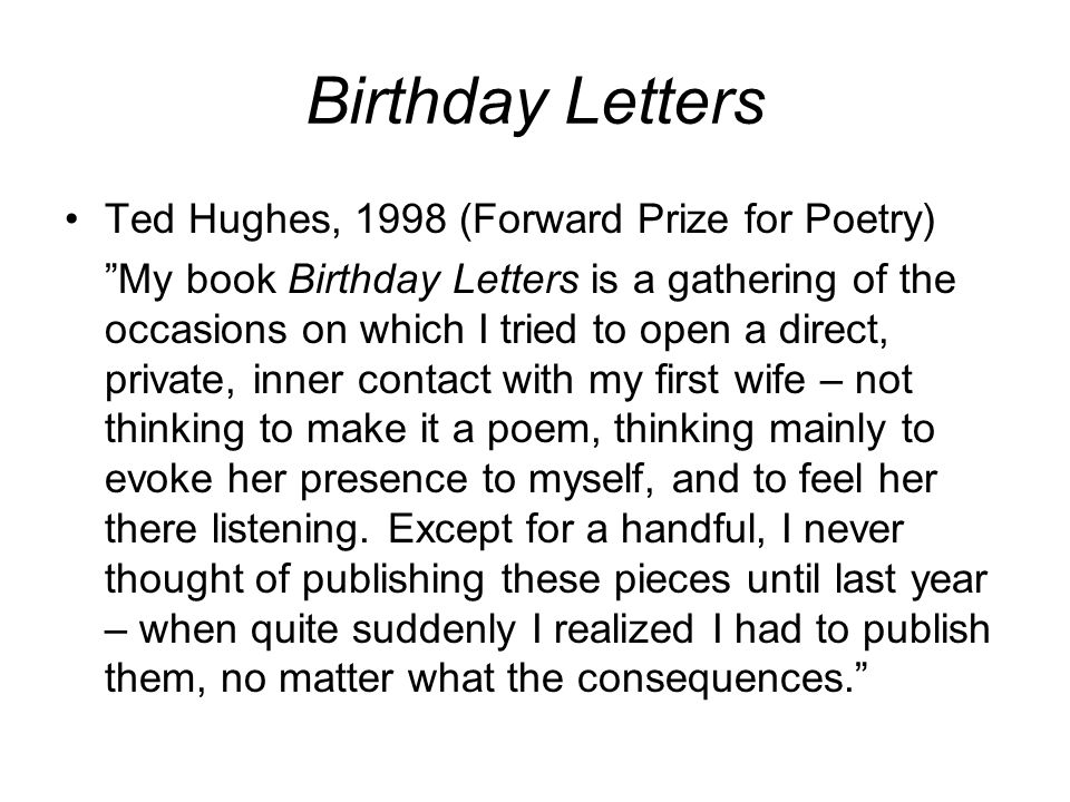 """Birthday Letters Ted Hughes, 1998 (Forward Prize for Poetry) """"My book Birthday Letters is a gathering of the occasions on which I tried to open a dire"""