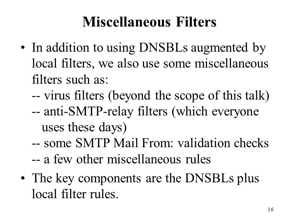 16 Miscellaneous Filters In addition to using DNSBLs augmented by local filters, we also use some miscellaneous filters such as: -- virus filters (beyond the scope of this talk) -- anti-SMTP-relay filters (which everyone uses these days) -- some SMTP Mail From: validation checks -- a few other miscellaneous rules The key components are the DNSBLs plus local filter rules.
