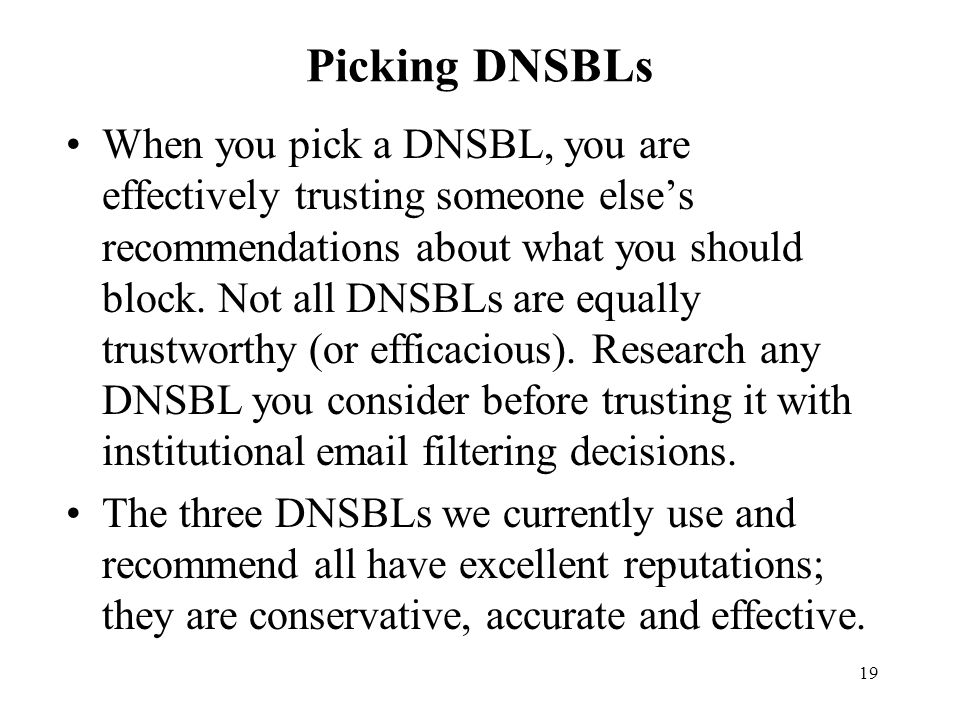 19 Picking DNSBLs When you pick a DNSBL, you are effectively trusting someone else's recommendations about what you should block.