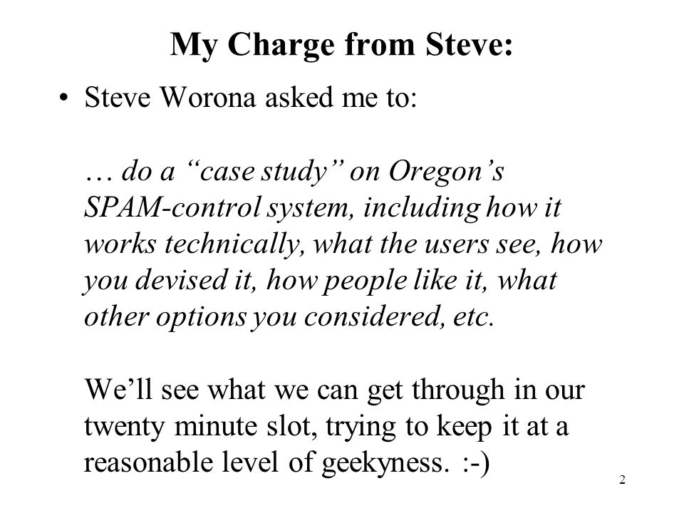 2 My Charge from Steve: Steve Worona asked me to: … do a case study on Oregon's SPAM-control system, including how it works technically, what the users see, how you devised it, how people like it, what other options you considered, etc.