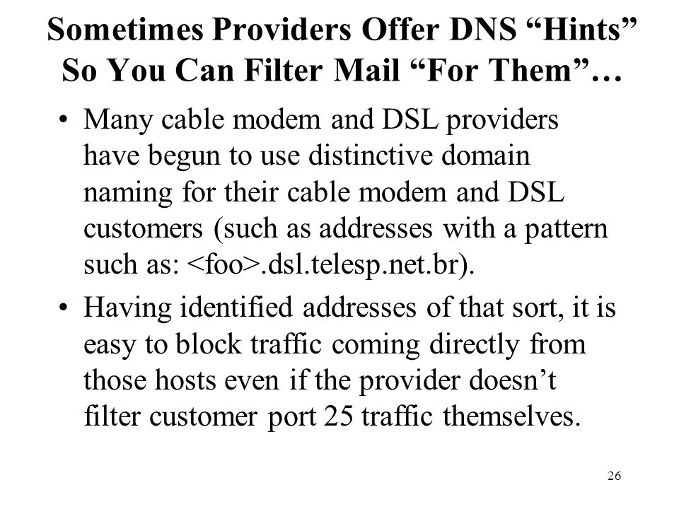 26 Sometimes Providers Offer DNS Hints So You Can Filter Mail For Them … Many cable modem and DSL providers have begun to use distinctive domain naming for their cable modem and DSL customers (such as addresses with a pattern such as:.dsl.telesp.net.br).