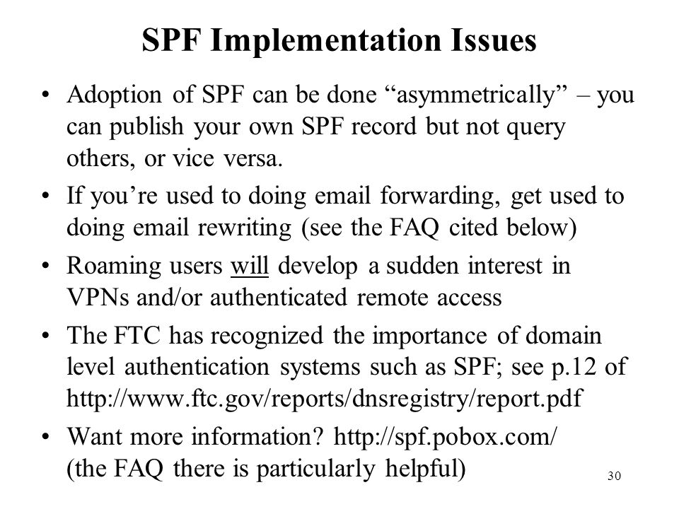 30 SPF Implementation Issues Adoption of SPF can be done asymmetrically – you can publish your own SPF record but not query others, or vice versa.