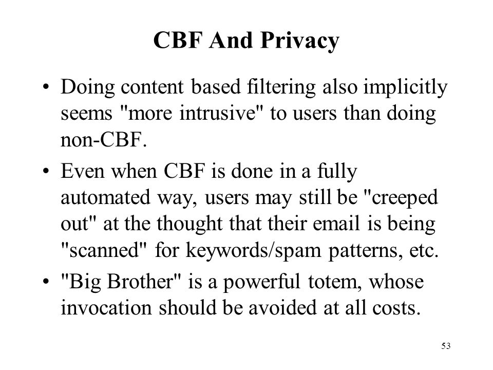 53 CBF And Privacy Doing content based filtering also implicitly seems more intrusive to users than doing non-CBF.
