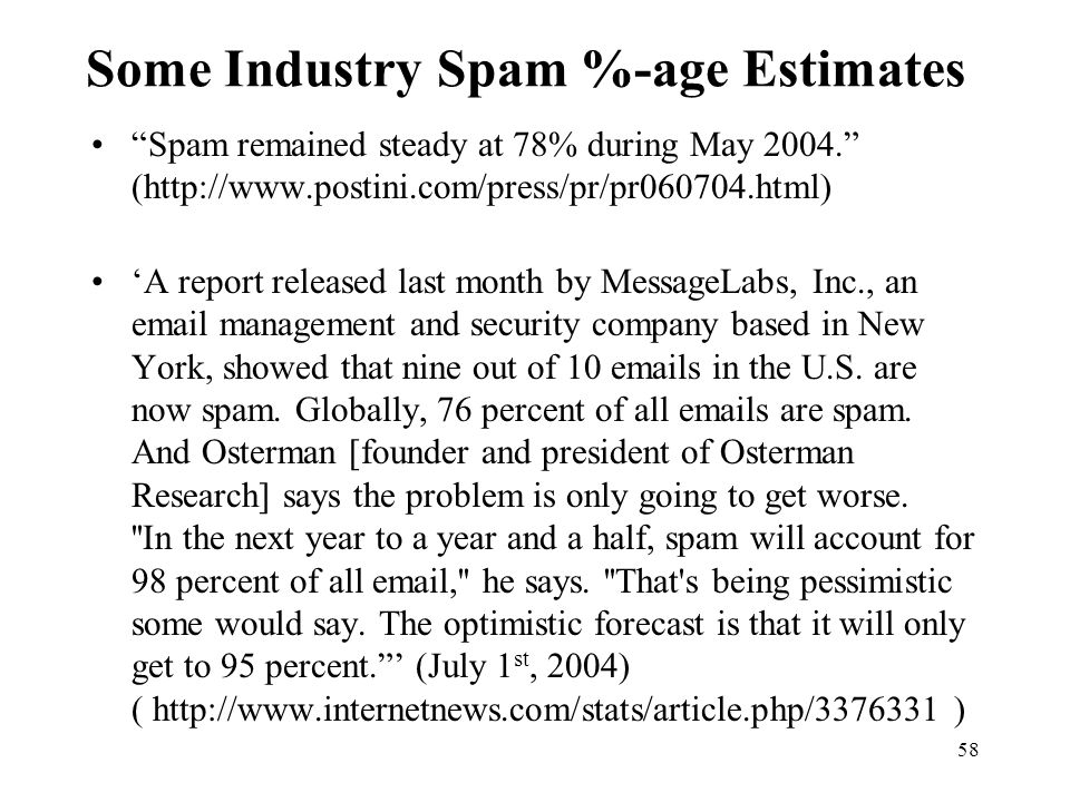 58 Some Industry Spam %-age Estimates Spam remained steady at 78% during May 2004. (http://www.postini.com/press/pr/pr060704.html) 'A report released last month by MessageLabs, Inc., an email management and security company based in New York, showed that nine out of 10 emails in the U.S.