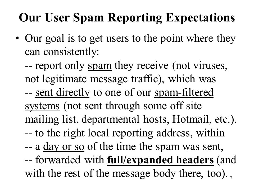 7 Our User Spam Reporting Expectations Our goal is to get users to the point where they can consistently: -- report only spam they receive (not viruses, not legitimate message traffic), which was -- sent directly to one of our spam-filtered systems (not sent through some off site mailing list, departmental hosts, Hotmail, etc.), -- to the right local reporting address, within -- a day or so of the time the spam was sent, -- forwarded with full/expanded headers (and with the rest of the message body there, too).