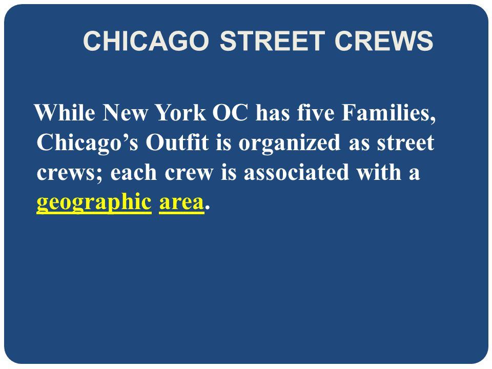 CHICAGO STREET CREWS While New York OC has five Families, Chicago's Outfit is organized as street crews; each crew is associated with a geographic area.