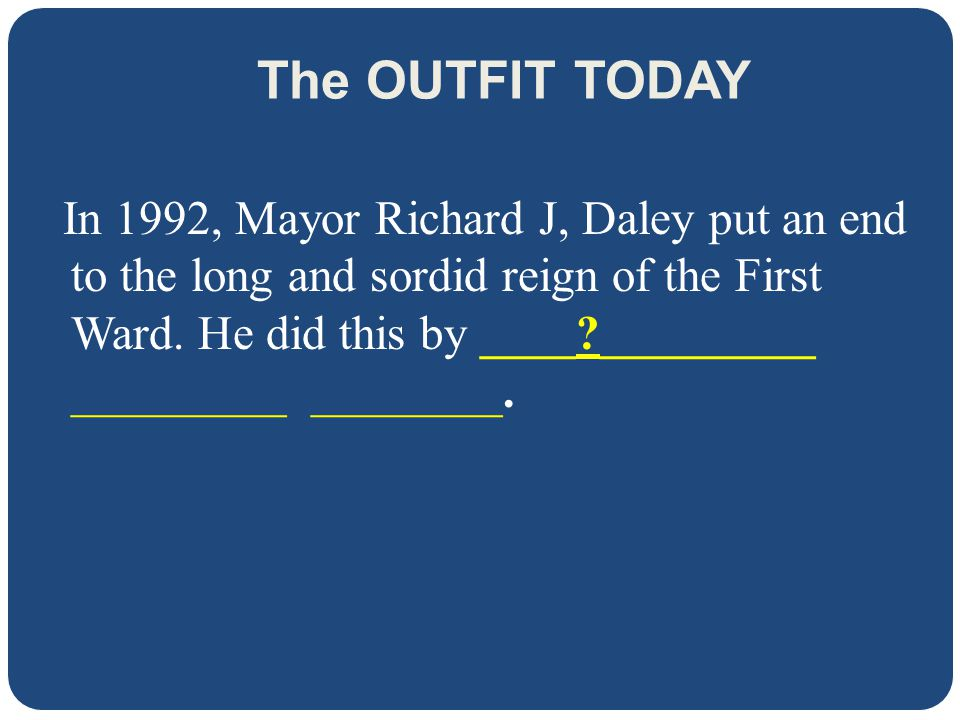 The OUTFIT TODAY In 1992, Mayor Richard J, Daley put an end to the long and sordid reign of the First Ward.