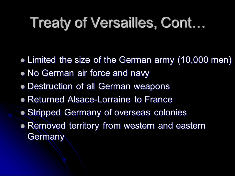 Treaty of Versailles, June 1919 Drawn up by the Allied powers Drawn up by the Allied powers Germans forced to sign Germans forced to sign Assume full blame for causing the war (Article 231) Assume full blame for causing the war (Article 231) Huge reparations - $30 billion -, which would hurt an already strained German economy Huge reparations - $30 billion -, which would hurt an already strained German economy War destruction, cost, and pensions to war widows/families War destruction, cost, and pensions to war widows/families Germany must set up a republic (Weimar republic).