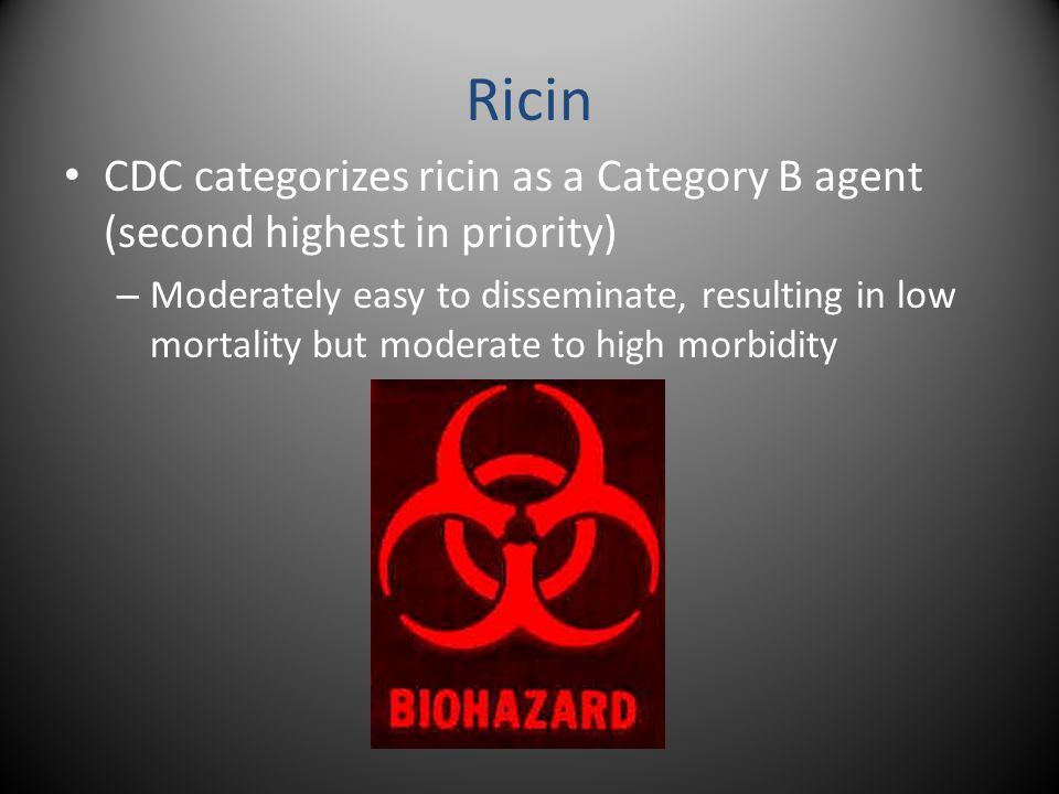 Ricin CDC categorizes ricin as a Category B agent (second highest in priority) – Moderately easy to disseminate, resulting in low mortality but moderate to high morbidity