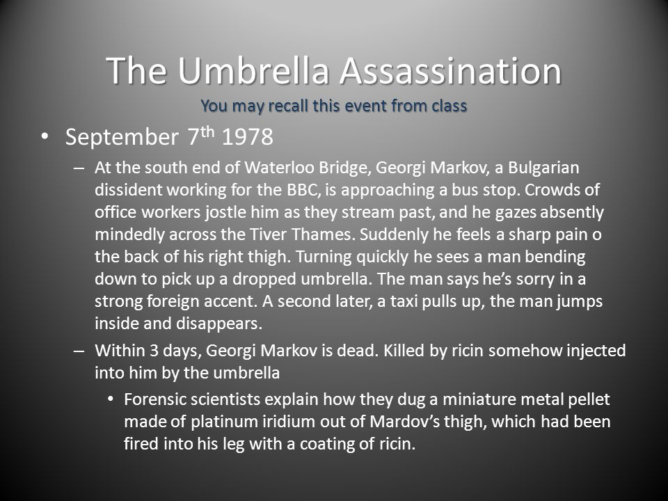 The Umbrella Assassination You may recall this event from class September 7 th 1978 – At the south end of Waterloo Bridge, Georgi Markov, a Bulgarian dissident working for the BBC, is approaching a bus stop.