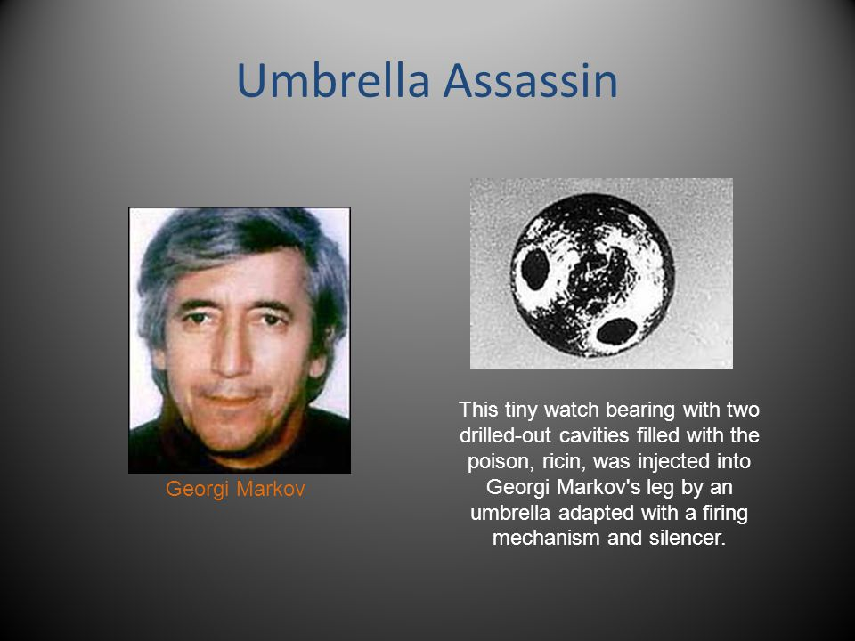 Umbrella Assassin This tiny watch bearing with two drilled-out cavities filled with the poison, ricin, was injected into Georgi Markov s leg by an umbrella adapted with a firing mechanism and silencer.
