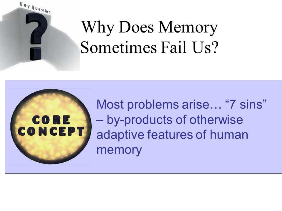 """Why Does Memory Sometimes Fail Us? Most problems arise… """"7 sins"""" – by-products of otherwise adaptive features of human memory"""