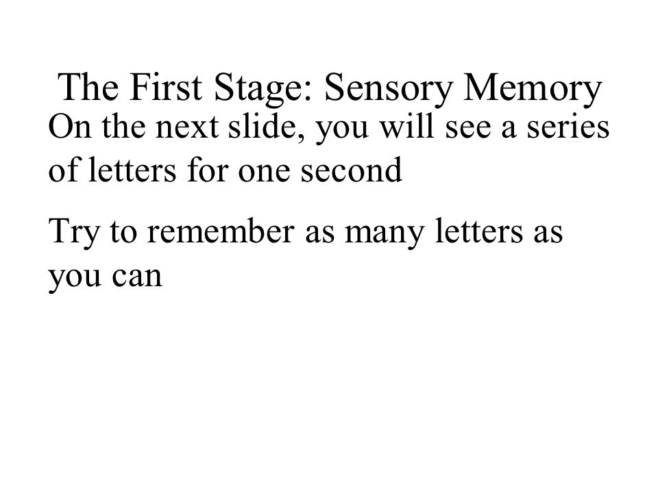 The First Stage: Sensory Memory On the next slide, you will see a series of letters for one second Try to remember as many letters as you can