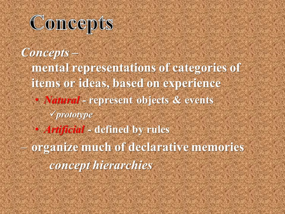 Concepts – mental representations of categories of items or ideas, based on experience Natural - represent objects & events Natural - represent object