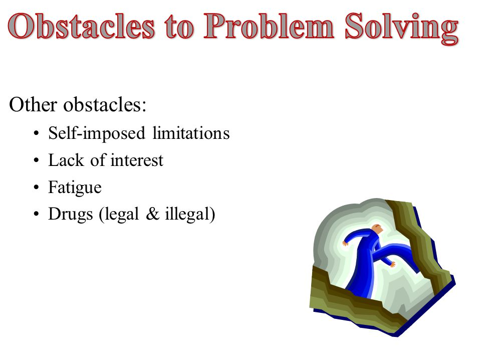 Other obstacles: Self-imposed limitations Lack of interest Fatigue Drugs (legal & illegal)