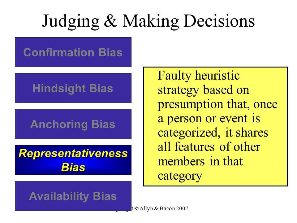 Copyright © Allyn & Bacon 2007 Judging & Making Decisions Confirmation Bias Hindsight Bias Anchoring Bias Representativeness Bias Availability Bias Fa