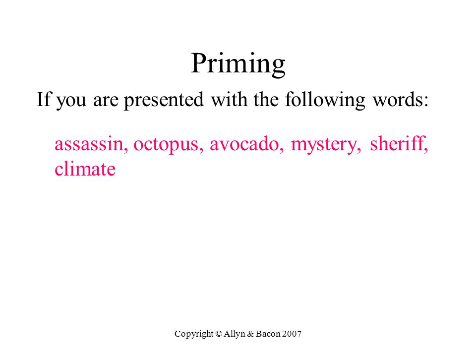 Copyright © Allyn & Bacon 2007 Priming If you are presented with the following words: assassin, octopus, avocado, mystery, sheriff, climate