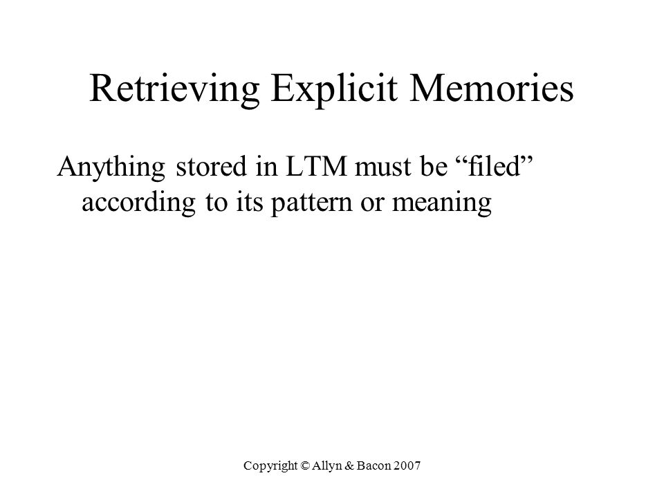 Copyright © Allyn & Bacon 2007 Retrieving Explicit Memories Anything stored in LTM must be filed according to its pattern or meaning